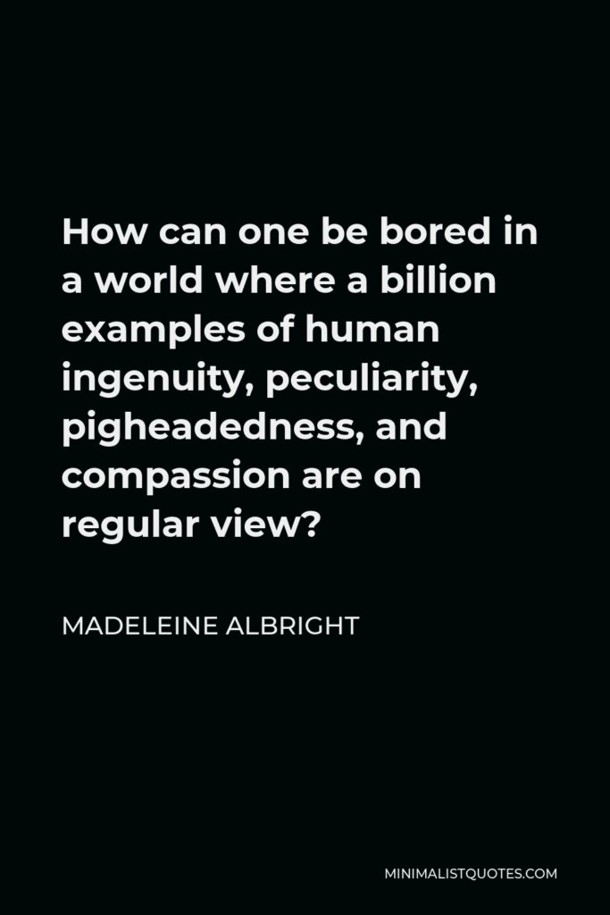Madeleine Albright Quote - How can one be bored in a world where a billion examples of human ingenuity, peculiarity, pigheadedness, and compassion are on regular view?