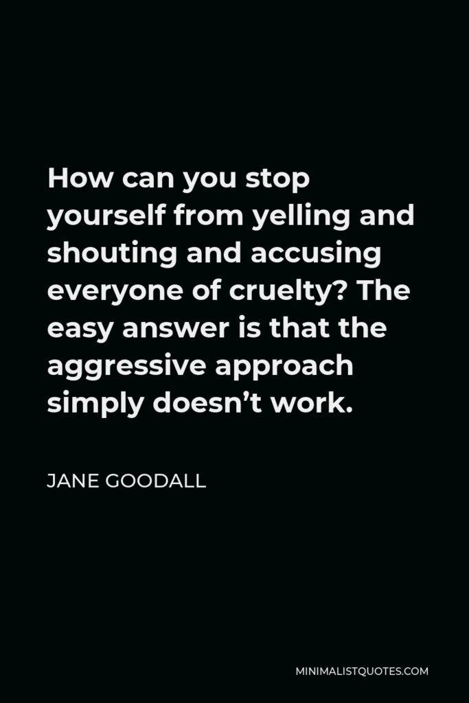 Jane Goodall Quote - How can you stop yourself from yelling and shouting and accusing everyone of cruelty? The easy answer is that the aggressive approach simply doesn't work.
