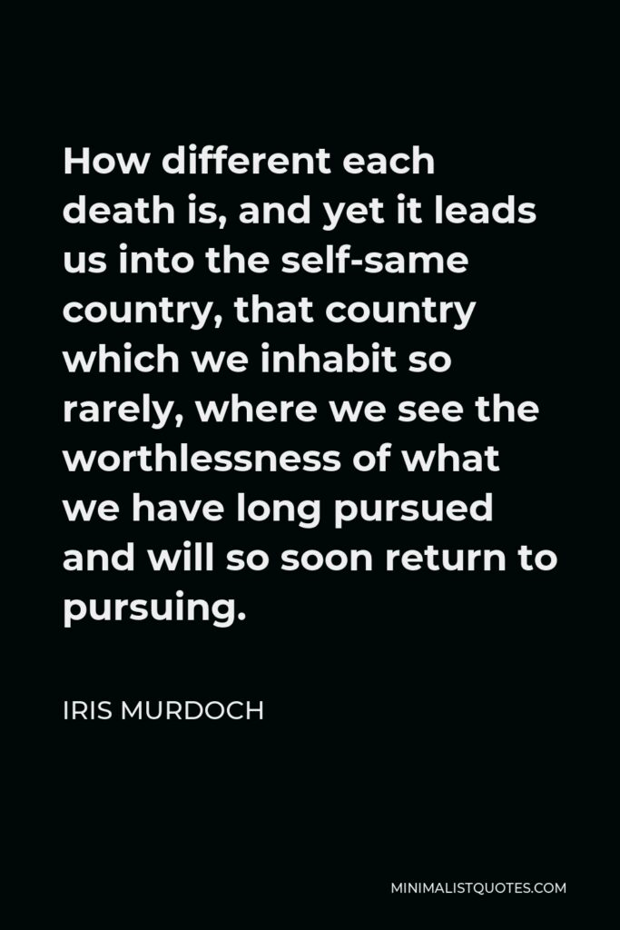 Iris Murdoch Quote - How different each death is, and yet it leads us into the self-same country, that country which we inhabit so rarely, where we see the worthlessness of what we have long pursued and will so soon return to pursuing.