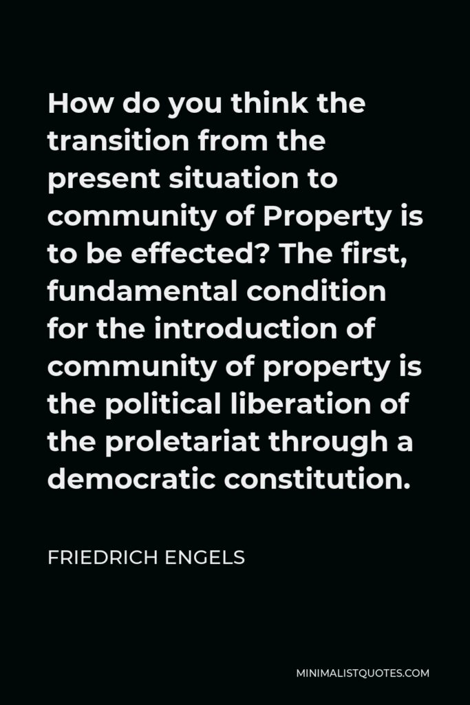 Friedrich Engels Quote - How do you think the transition from the present situation to community of Property is to be effected? The first, fundamental condition for the introduction of community of property is the political liberation of the proletariat through a democratic constitution.
