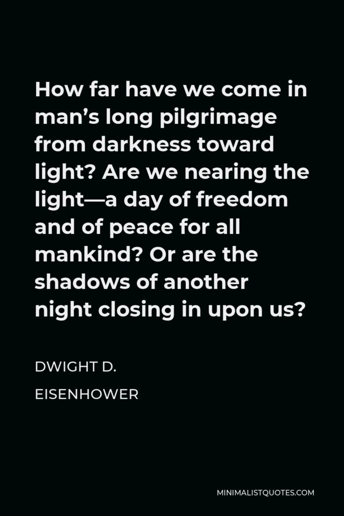 Dwight D. Eisenhower Quote - How far have we come in man's long pilgrimage from darkness toward light? Are we nearing the light—a day of freedom and of peace for all mankind? Or are the shadows of another night closing in upon us?