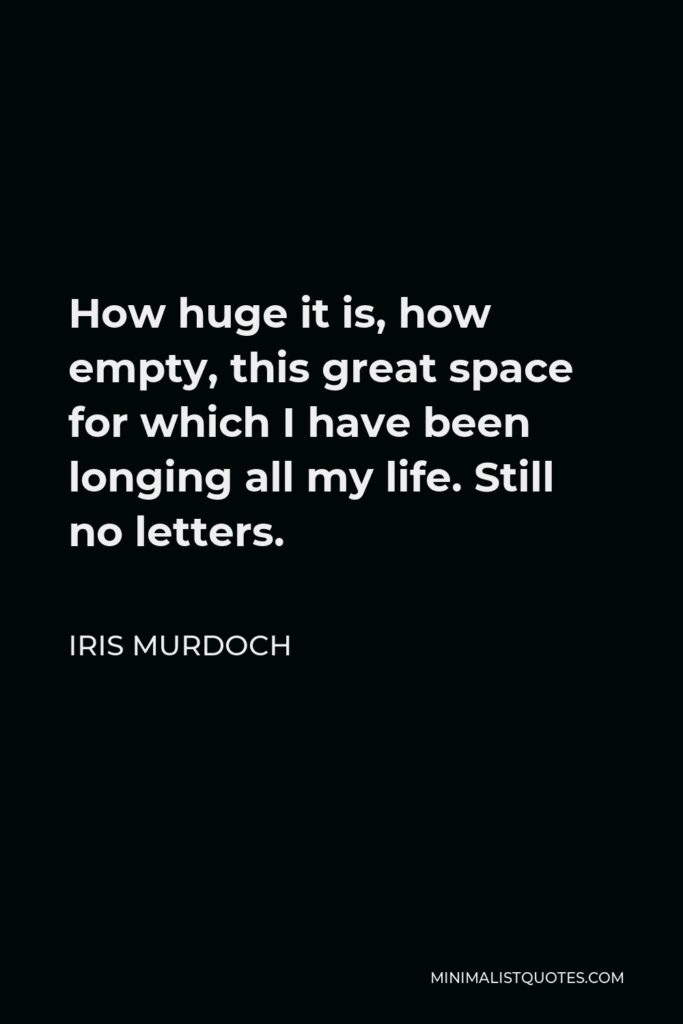 Iris Murdoch Quote - How huge it is, how empty, this great space for which I have been longing all my life. Still no letters.