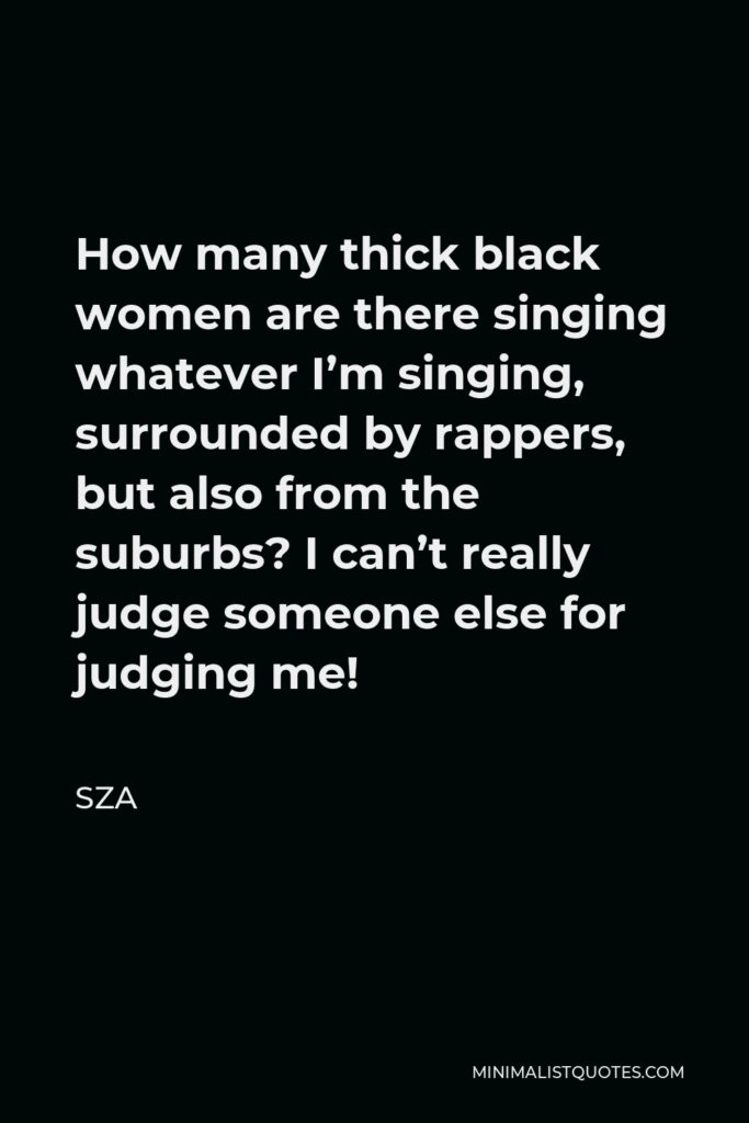 SZA Quote - How many thick black women are there singing whatever I'm singing, surrounded by rappers, but also from the suburbs? I can't really judge someone else for judging me!