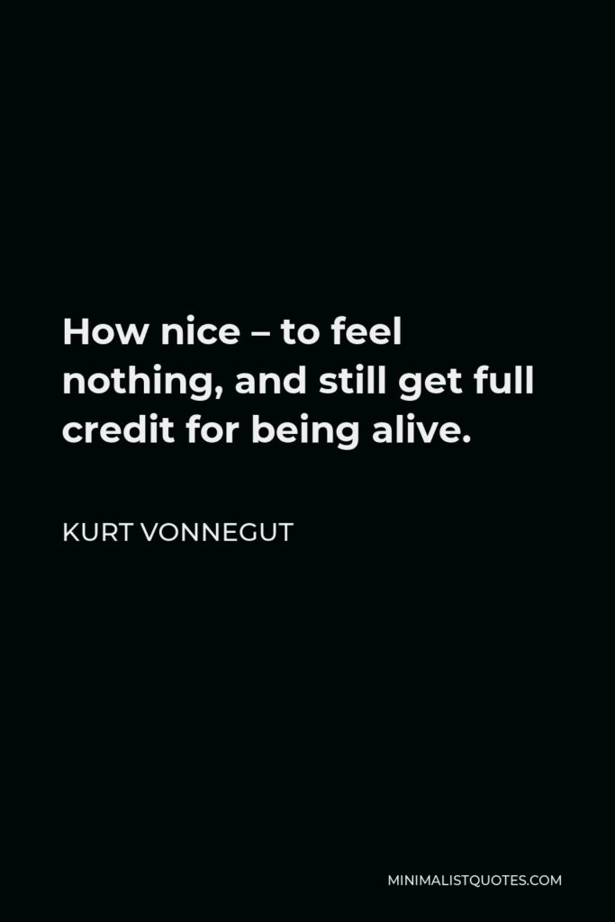 Kurt Vonnegut Quote - How nice – to feel nothing, and still get full credit for being alive.