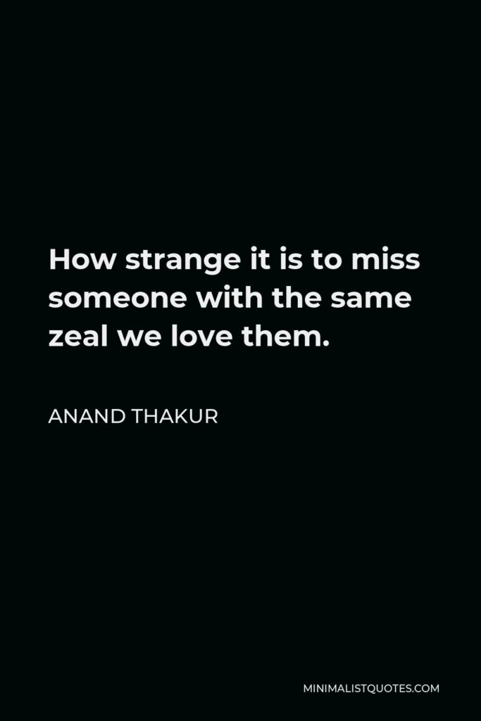 Anand Thakur Quote - How strange it is to miss someone with the same zeal we love them.