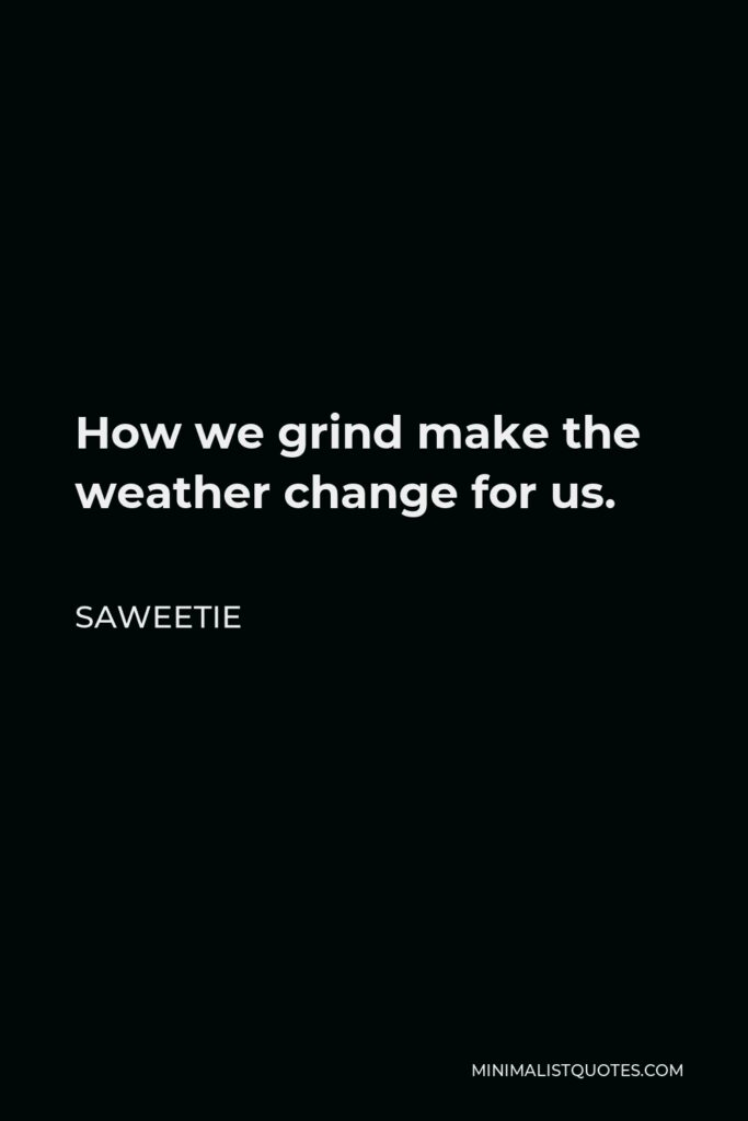 Saweetie Quote - How we grind make the weather change for us.