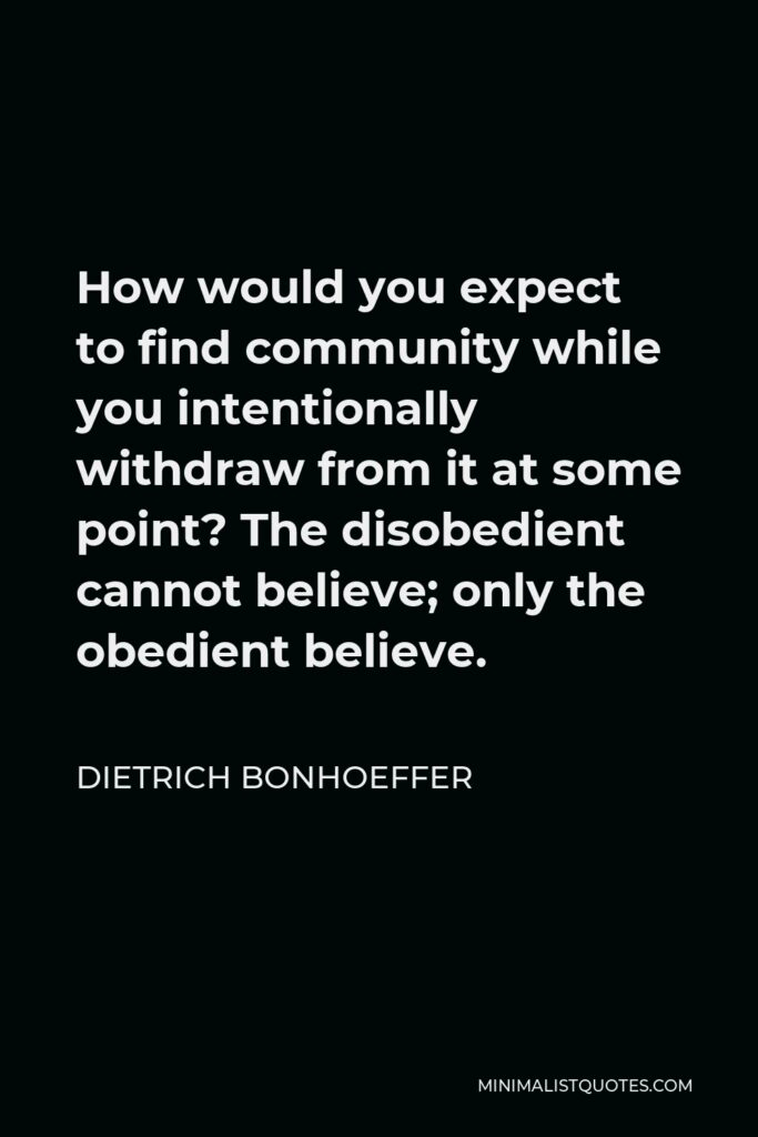 Dietrich Bonhoeffer Quote - How would you expect to find community while you intentionally withdraw from it at some point? The disobedient cannot believe; only the obedient believe.