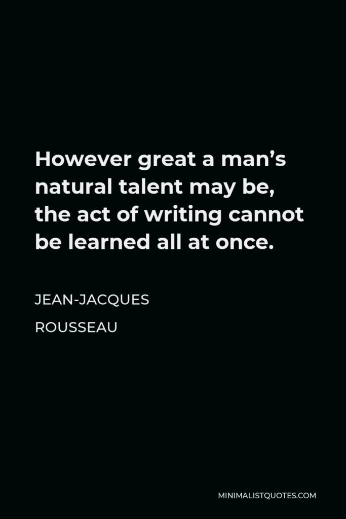 Jean-Jacques Rousseau Quote - However great a man's natural talent may be, the act of writing cannot be learned all at once.