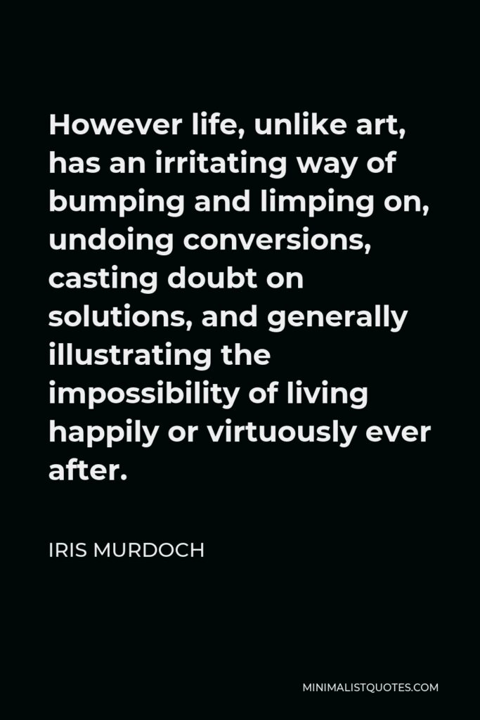 Iris Murdoch Quote - However life, unlike art, has an irritating way of bumping and limping on, undoing conversions, casting doubt on solutions, and generally illustrating the impossibility of living happily or virtuously ever after.