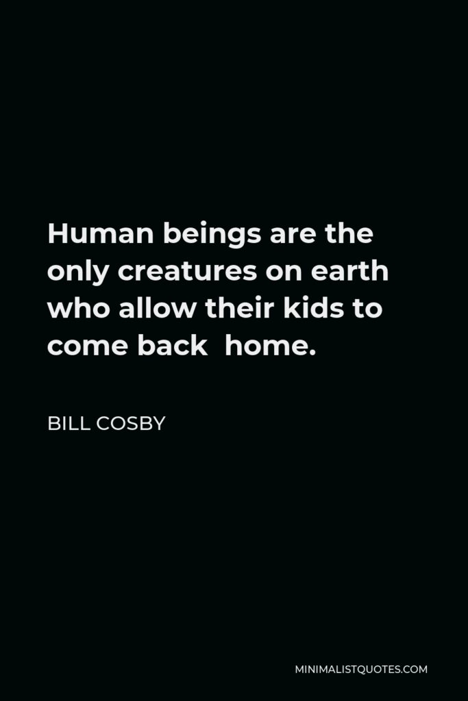 Bill Cosby Quote - Human beings are the only creatures on earth who allow their kids to come back home.