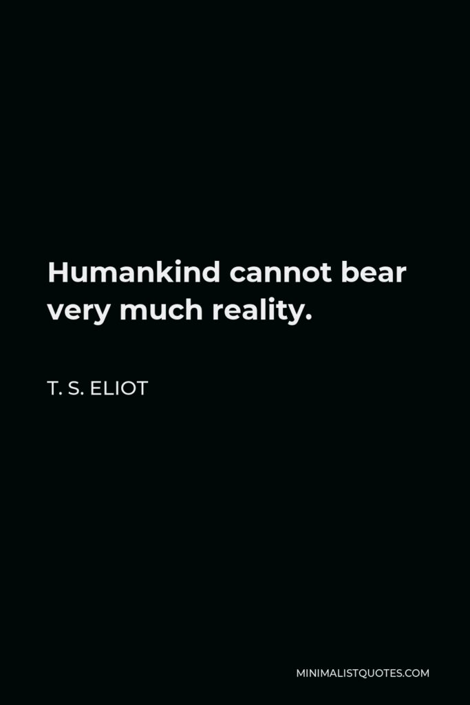 T. S. Eliot Quote - Humankind cannot bear very much reality.
