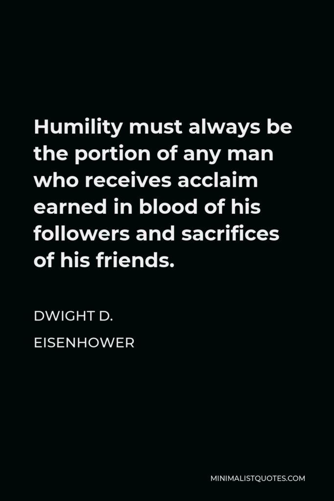 Dwight D. Eisenhower Quote - Humility must always be the portion of any man who receives acclaim earned in blood of his followers and sacrifices of his friends.