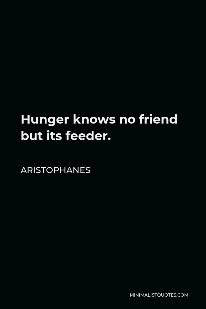 Aristophanes Quote - Hunger knows no friend but its feeder.