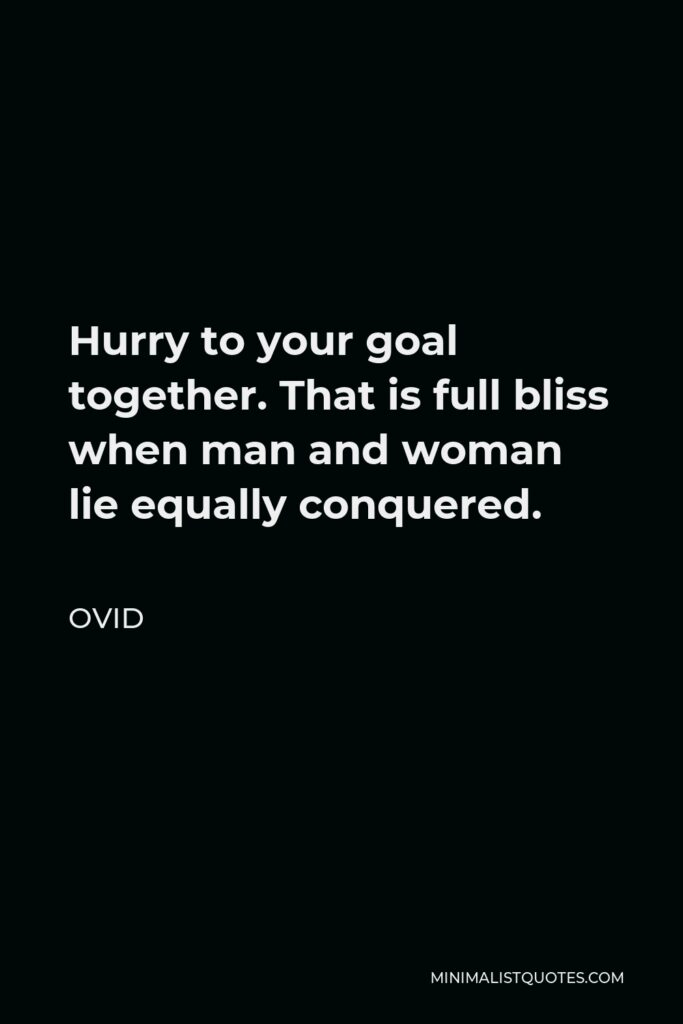 Ovid Quote - Hurry to your goal together. That is full bliss when man and woman lie equally conquered.