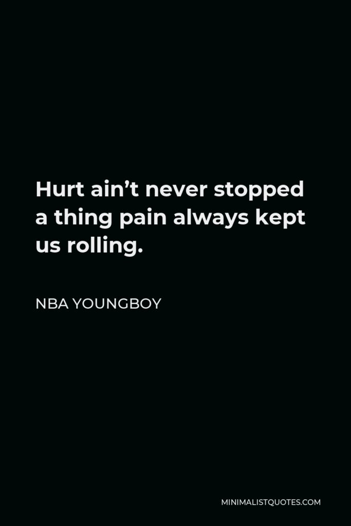 NBA Youngboy Quote - Hurt ain't never stopped a thing pain always kept us rolling.