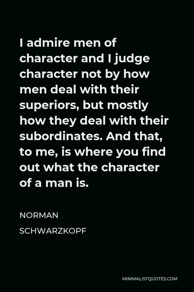 Norman Schwarzkopf Quote - I admire men of character and I judge character not by how men deal with their superiors, but mostly how they deal with their subordinates. And that, to me, is where you find out what the character of a man is.