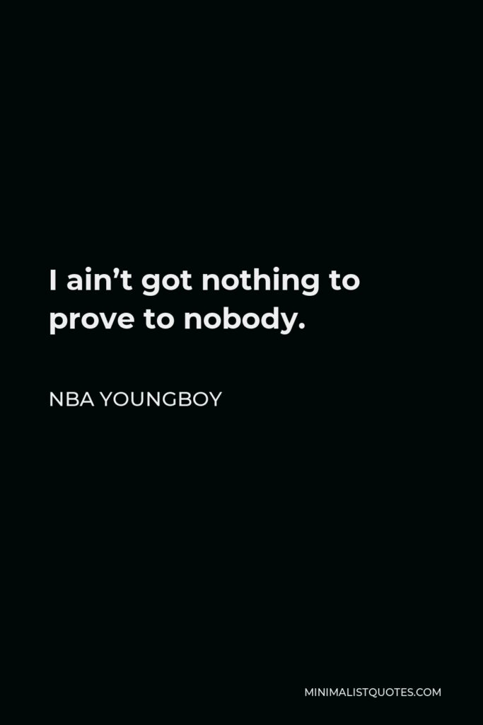 NBA Youngboy Quote - I ain't got nothing to prove to nobody.