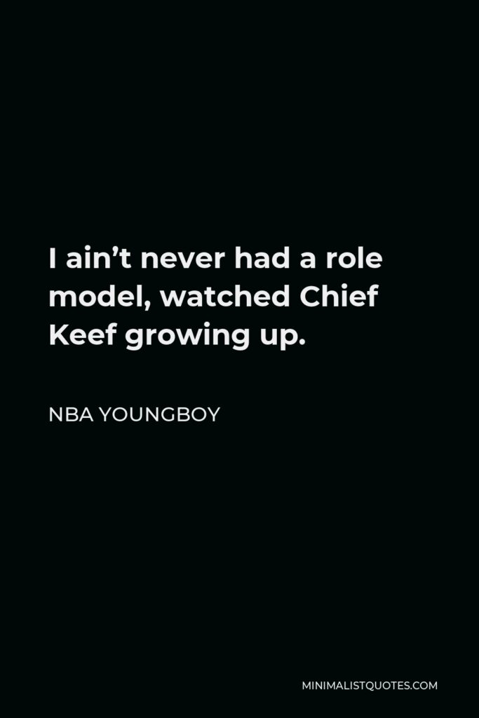 NBA Youngboy Quote - I ain't never had a role model, watched Chief Keef growing up.