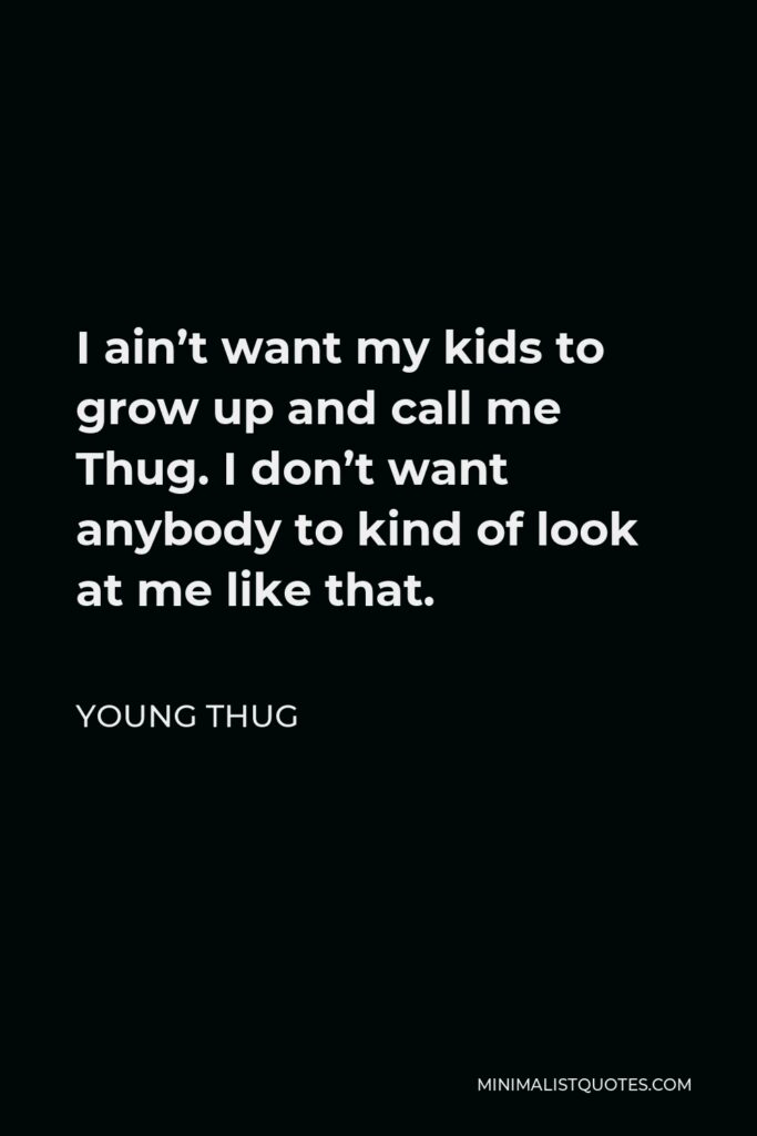 Young Thug Quote - I ain't want my kids to grow up and call me Thug. I don't want anybody to kind of look at me like that.