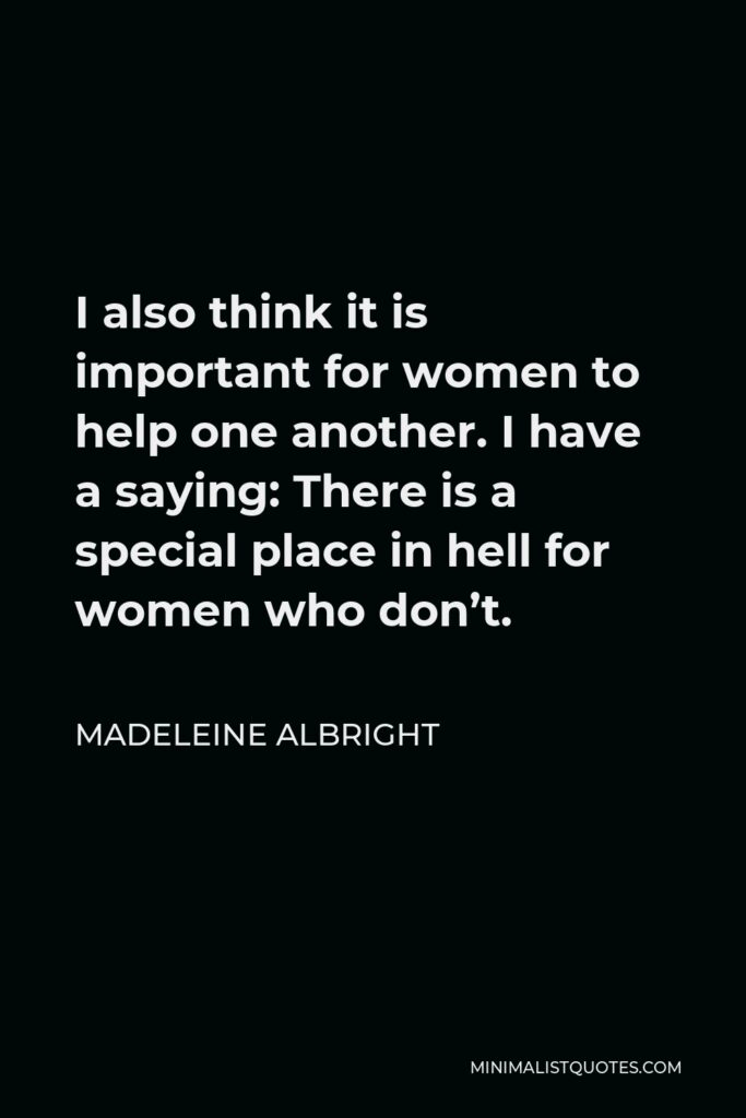 Madeleine Albright Quote - I also think it is important for women to help one another. I have a saying: There is a special place in hell for women who don't.