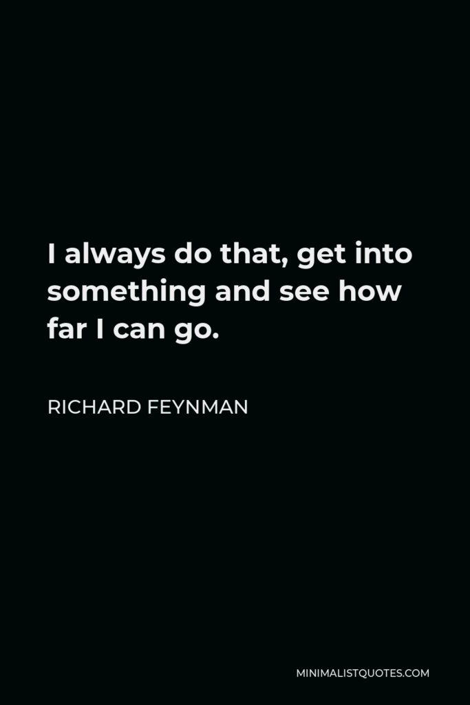 Richard Feynman Quote - I always do that, get into something and see how far I can go.