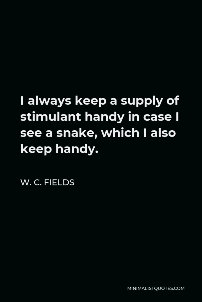 W. C. Fields Quote - I always keep a supply of stimulant handy in case I see a snake, which I also keep handy.