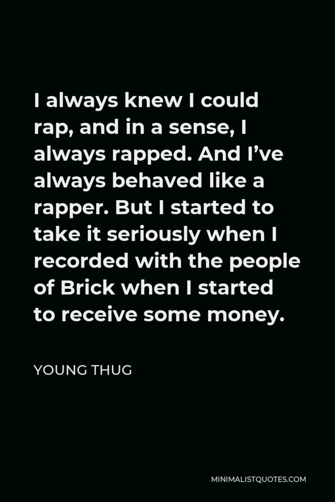Young Thug Quote - I always knew I could rap, and in a sense, I always rapped. And I've always behaved like a rapper. But I started to take it seriously when I recorded with the people of Brick when I started to receive some money.