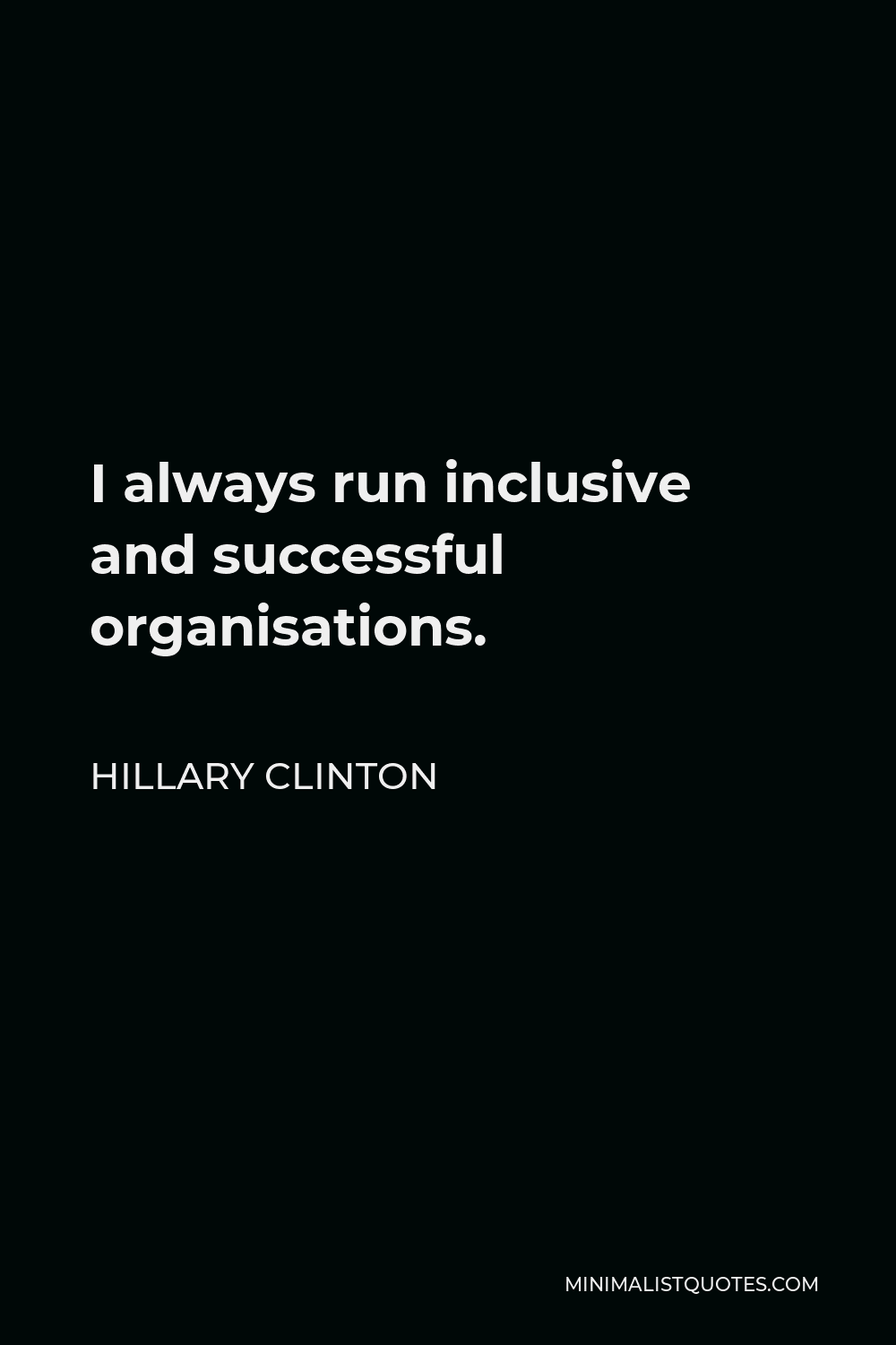 Hillary Clinton Quote - I always run inclusive and successful organisations.