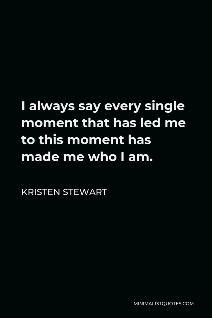 Kristen Stewart Quote - I always say every single moment that has led me to this moment has made me who I am.