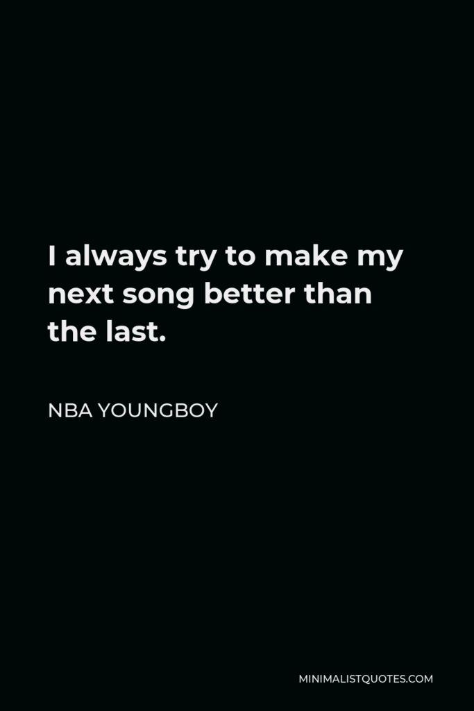 NBA Youngboy Quote - I always try to make my next song better than the last.