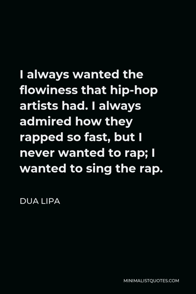 Dua Lipa Quote - I always wanted the flowiness that hip-hop artists had. I always admired how they rapped so fast, but I never wanted to rap; I wanted to sing the rap.