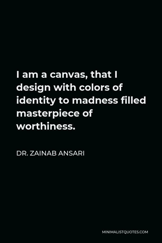 Dr. Zainab Ansari Quote - I am a canvas, that I design with colors of identity to madness filled masterpiece of worthiness.