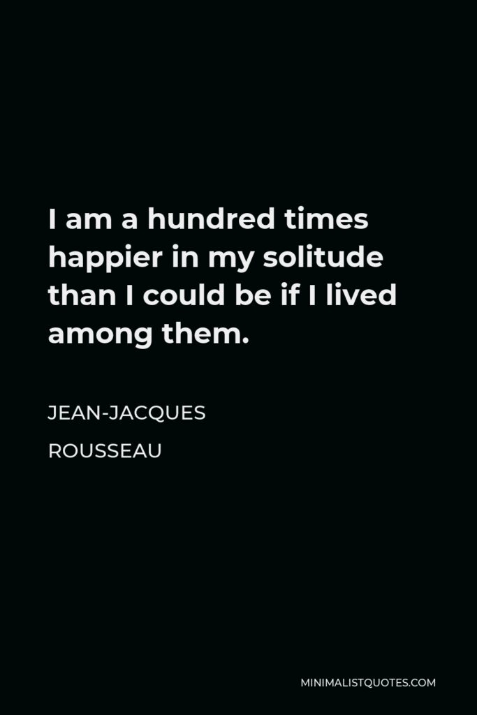 Jean-Jacques Rousseau Quote - I am a hundred times happier in my solitude than I could be if I lived among them.
