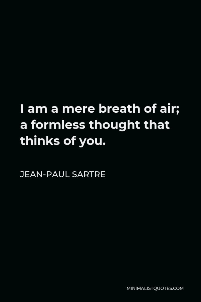 Jean-Paul Sartre Quote - I am a mere breath of air; a formless thought that thinks of you.