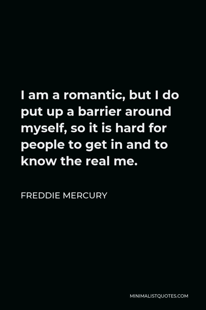 Freddie Mercury Quote - I am a romantic, but I do put up a barrier around myself, so it is hard for people to get in and to know the real me.