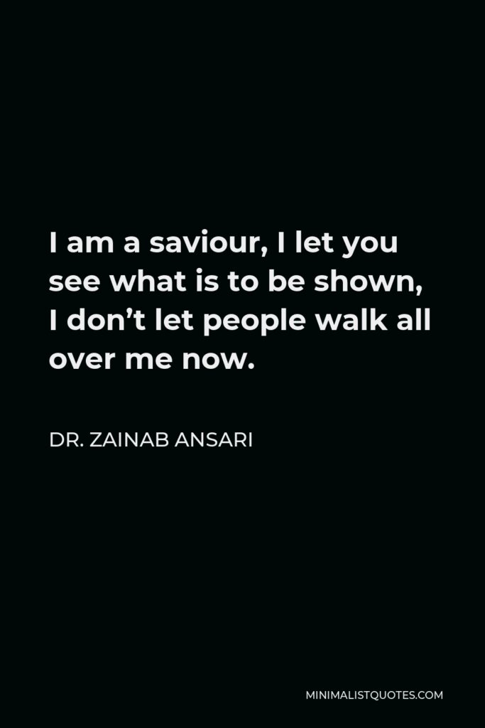 Dr. Zainab Ansari Quote - I am a saviour, I let you see what is to be shown, I don't let people walk all over me now.