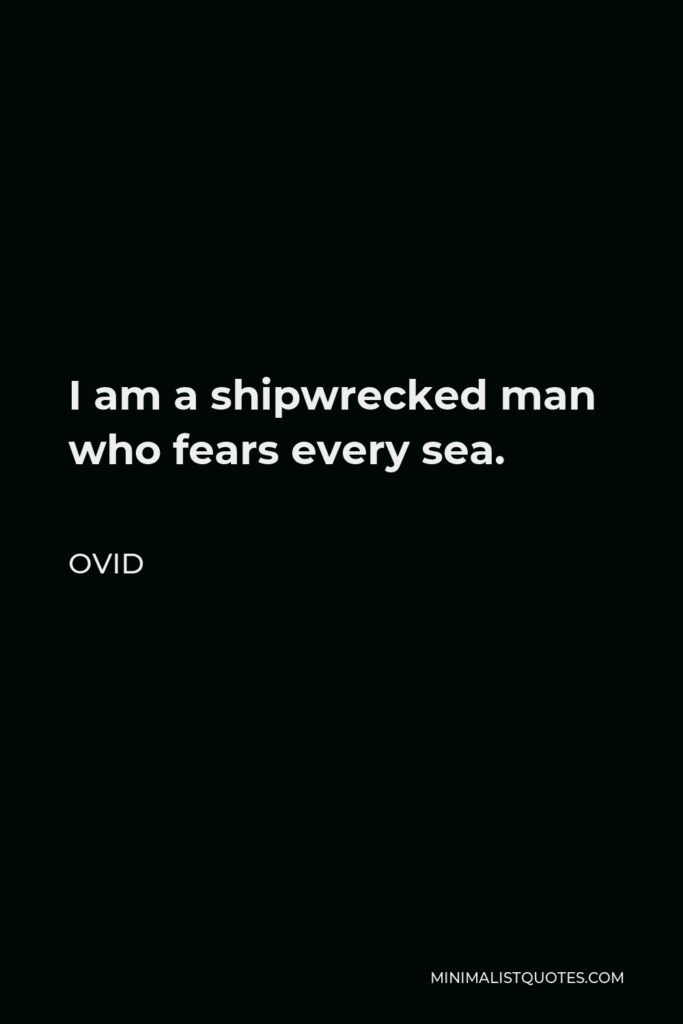 Ovid Quote - I am a shipwrecked man who fears every sea.