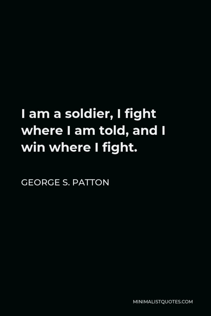 George S. Patton Quote - I am a soldier, I fight where I am told, and I win where I fight.
