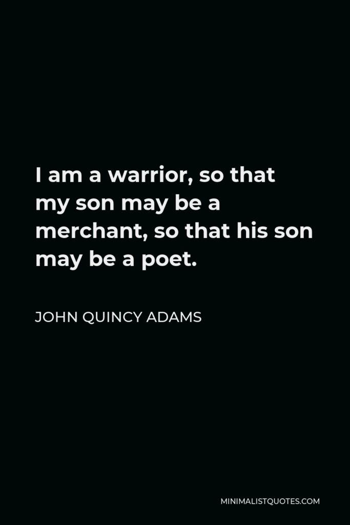 John Quincy Adams Quote - I am a warrior, so that my son may be a merchant, so that his son may be a poet.