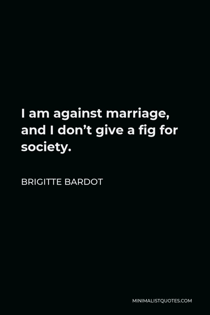 Brigitte Bardot Quote - I am against marriage, and I don't give a fig for society.