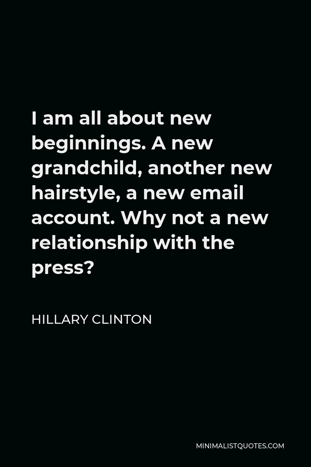 Hillary Clinton Quote - I am all about new beginnings. A new grandchild, another new hairstyle, a new email account. Why not a new relationship with the press?
