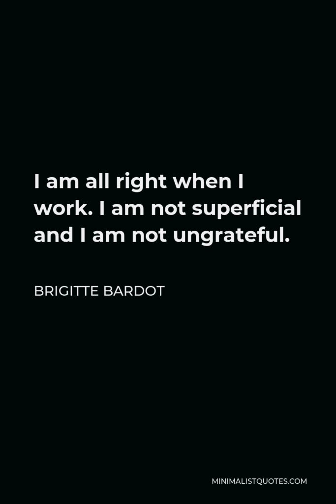 Brigitte Bardot Quote - I am all right when I work. I am not superficial and I am not ungrateful.