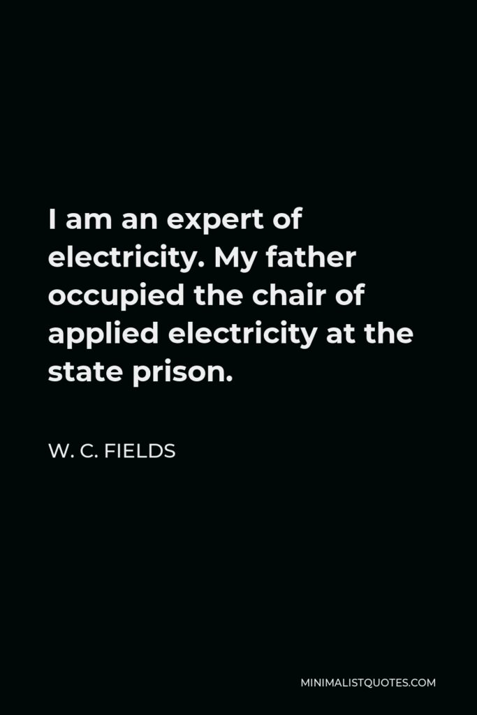 W. C. Fields Quote - I am an expert of electricity. My father occupied the chair of applied electricity at the state prison.