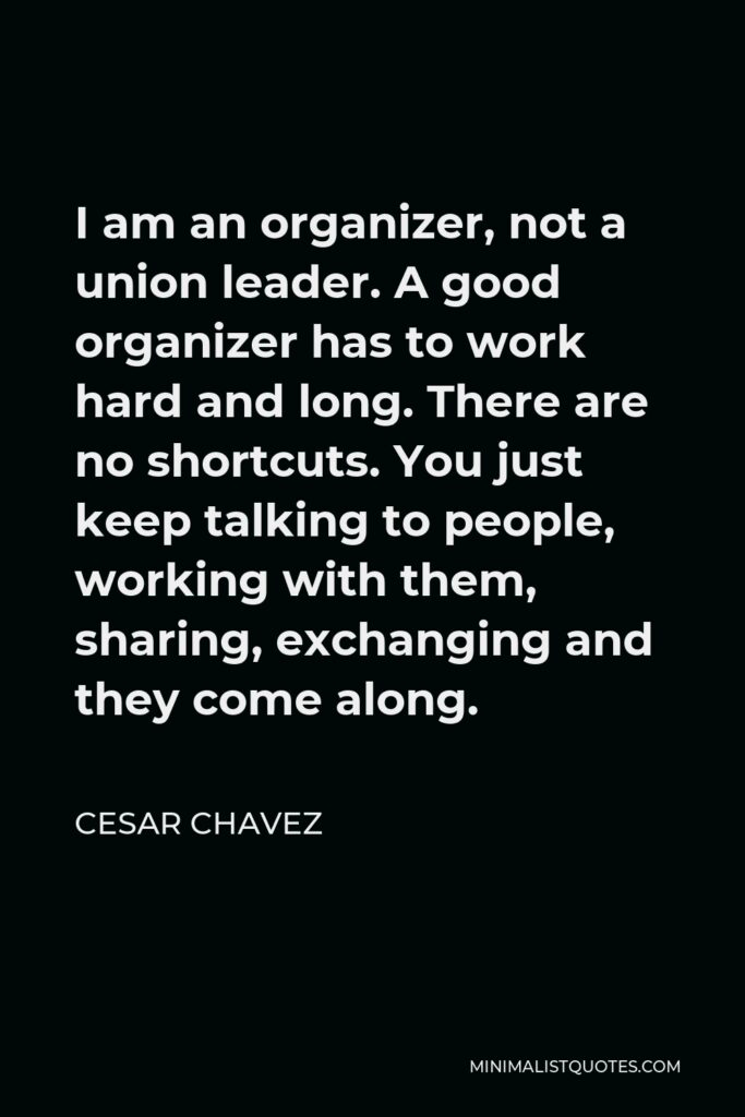 Cesar Chavez Quote - I am an organizer, not a union leader. A good organizer has to work hard and long. There are no shortcuts. You just keep talking to people, working with them, sharing, exchanging and they come along.