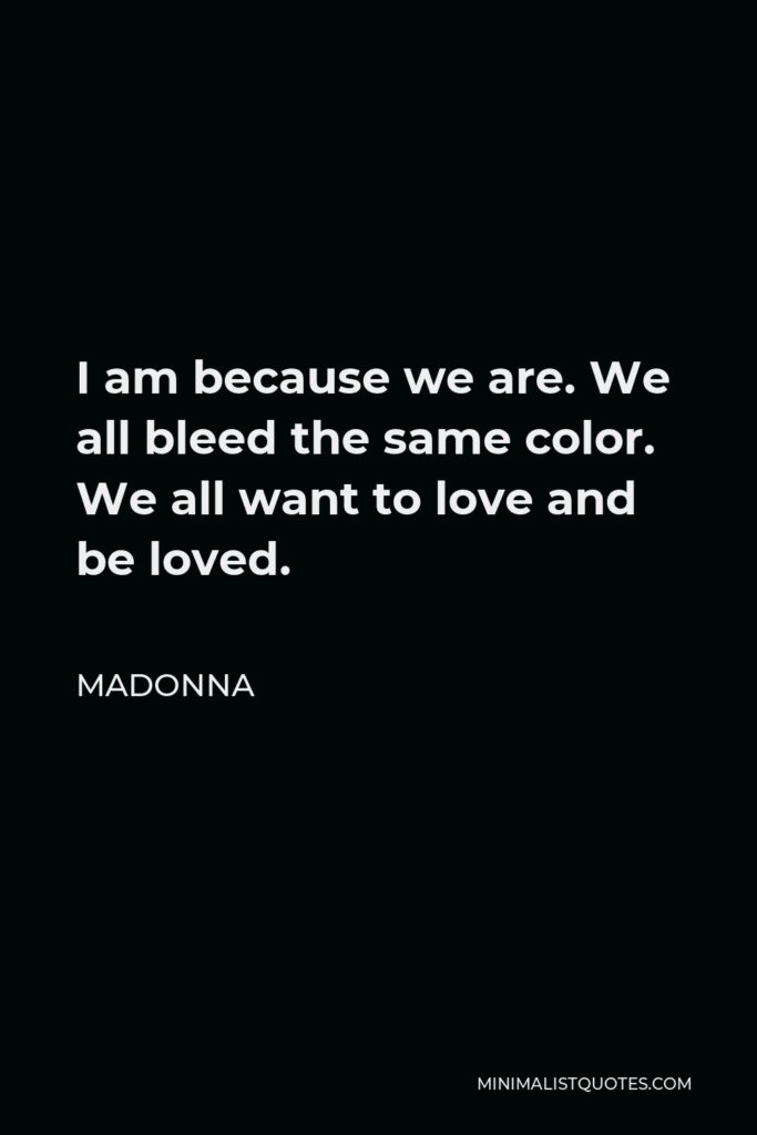Madonna Quote - I am because we are. We all bleed the same color. We all want to love and be loved.