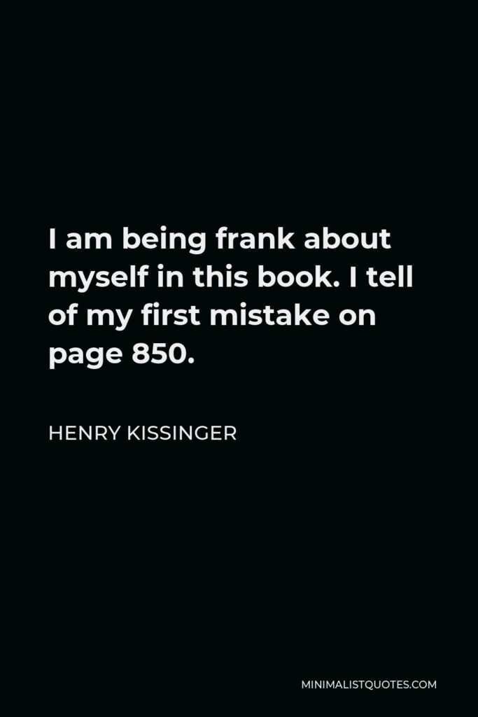 Henry Kissinger Quote - I am being frank about myself in this book. I tell of my first mistake on page 850.