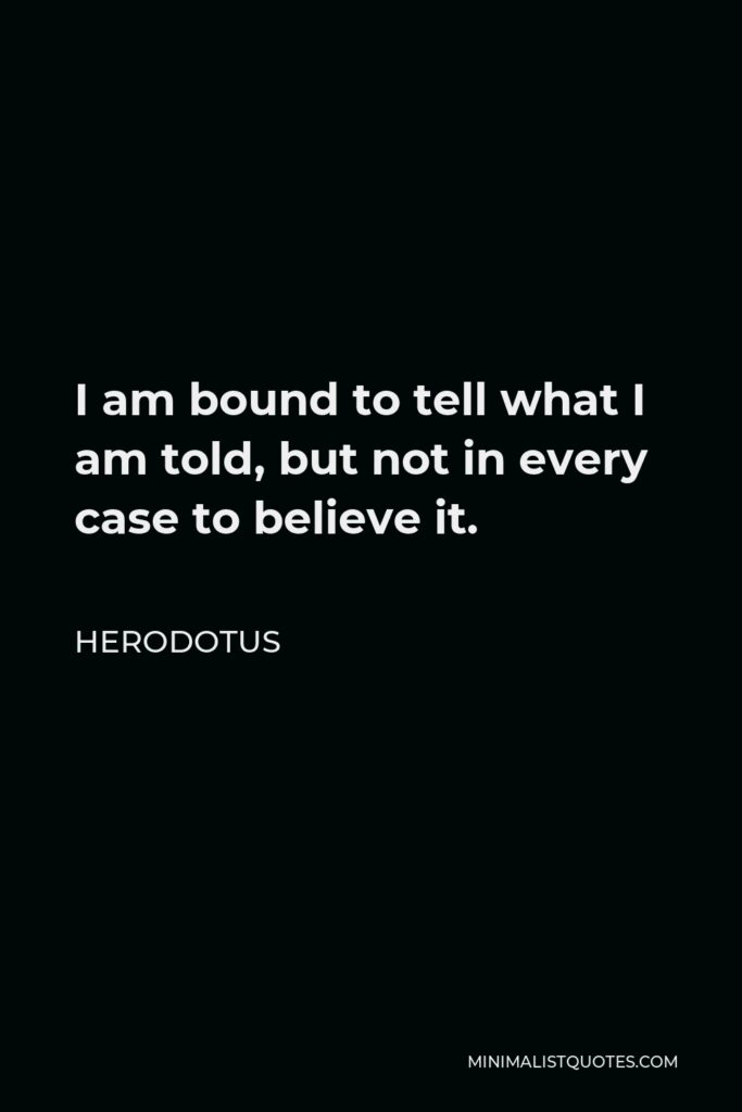 Herodotus Quote - I am bound to tell what I am told, but not in every case to believe it.