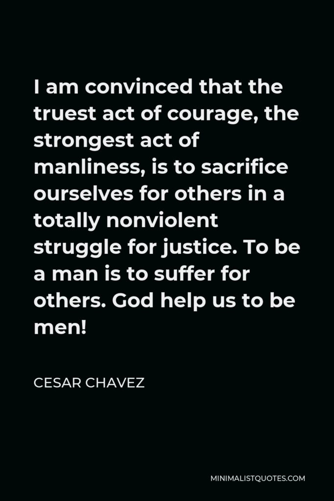 Cesar Chavez Quote - I am convinced that the truest act of courage, the strongest act of manliness, is to sacrifice ourselves for others in a totally nonviolent struggle for justice. To be a man is to suffer for others. God help us to be men!