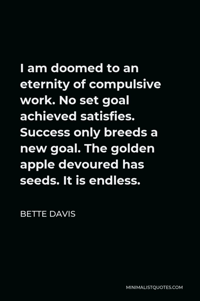 Bette Davis Quote - I am doomed to an eternity of compulsive work. No set goal achieved satisfies. Success only breeds a new goal. The golden apple devoured has seeds. It is endless.