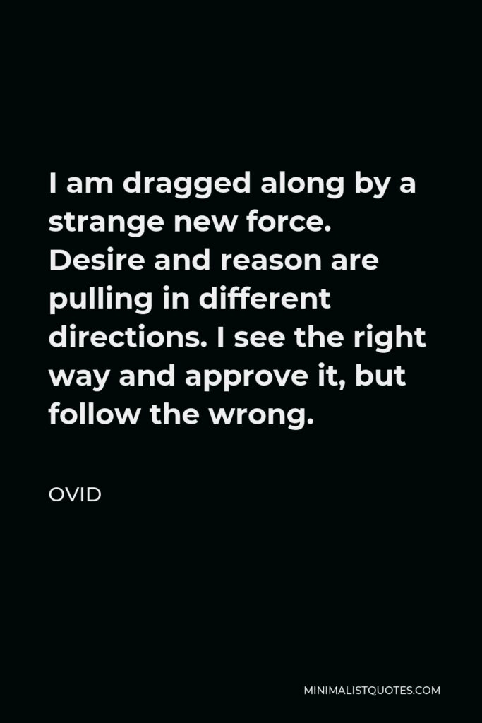 Ovid Quote - I am dragged along by a strange new force. Desire and reason are pulling in different directions. I see the right way and approve it, but follow the wrong.